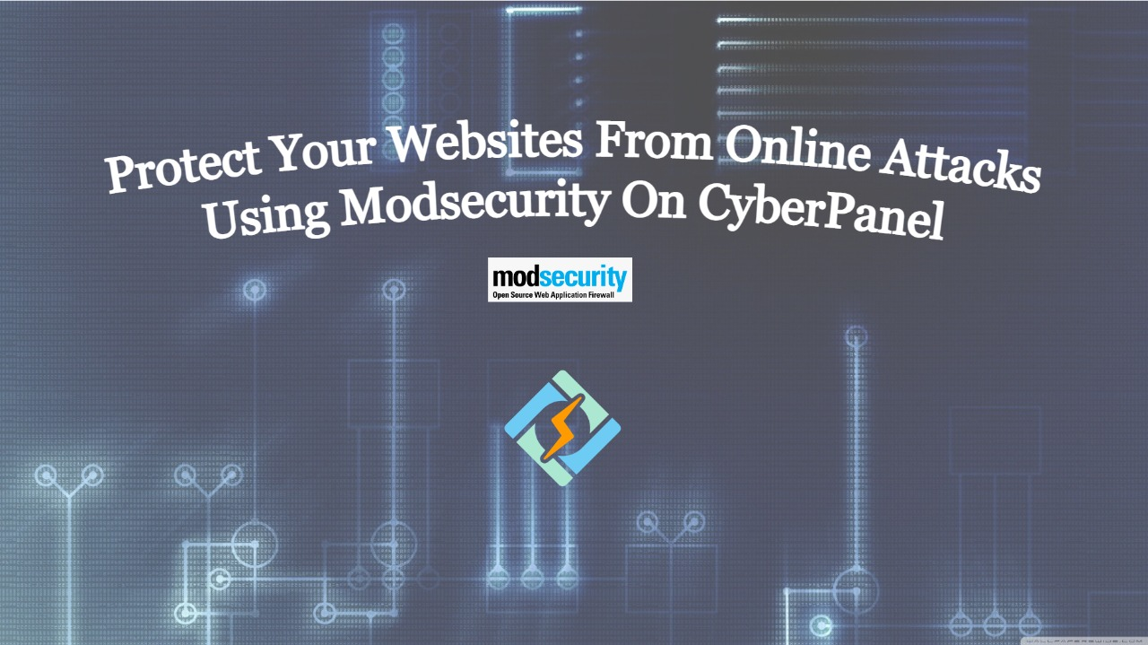 Setup Modsecurity On CyberPanel to Protect Your Websites From Online Attacks Using